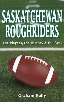 Saskatchewan Roughriders: The Players, the History & the Fans