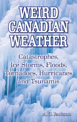 Weird Canadian Weather: Catastrophes, Ice Storms, Floods, Tornadoes, Hurricanes and Tsunamis