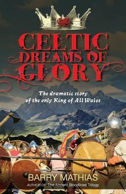 Celtic Dreams of Glory: The Dramatic Story of the Only King of All Wales