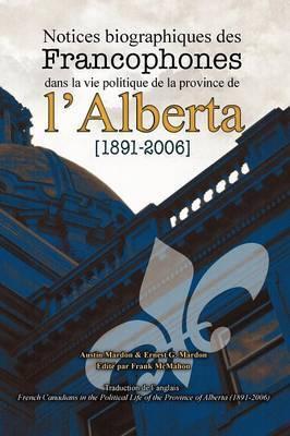 Notices Biographiques Des Francophones Dans La Vie Politique de La Province de L'Alberta (1891-2006)