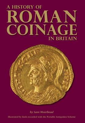 A History of Roman Coinage in Britain: Illustrated by finds recorded with the  Portable Antiquities Scheme