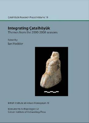 Integrating Catalhoeyuk: themes from the 2000-2008 seasons: Catal Research Project vol. 10