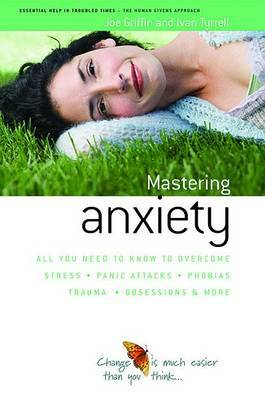 How to Master Anxiety: All You Need to Know to Overcome Stress, Panic Attacks, Trauma, Phobias, Obsessions and More