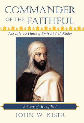 Commander of the Faithful, the Life and Times of Emir Abd El-Kader: A Story of True Jihad