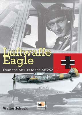 Luftwaffe Eagle: 206 Combat Victories in the Me 109 and Me262