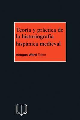 Teoria y Practica de la Historiografia Hispanica Medieval