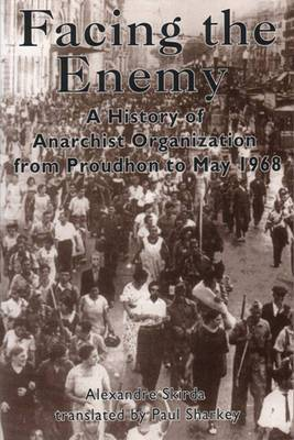 Facing the Enemy: A History of Anarchist Organisation from Proudhon to May '68
