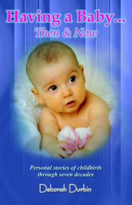Having a Baby: Then and Now - Personal Stories of Childbirth Through the Past Seven Decades