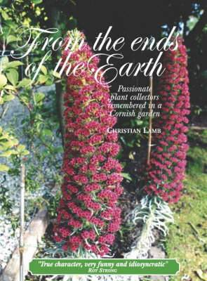 From the Ends of the Earth: Passionate Plant Collectors Remembered in a Cornish Garden