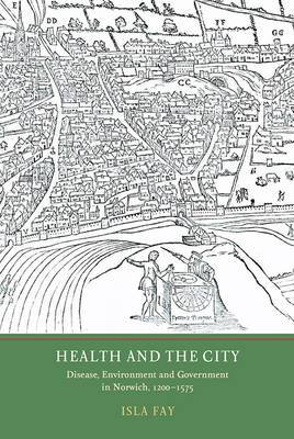 Health and the City: Disease, Environment and Government in Norwich, 1200-1575