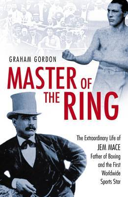 Master of the Ring: The Life of Jem Mace Father of Boxing