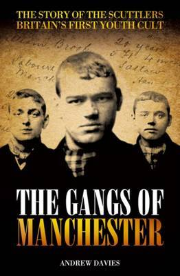 The Gangs of Manchester: The Story of the Scuttlers - Britain's First Youth Cult