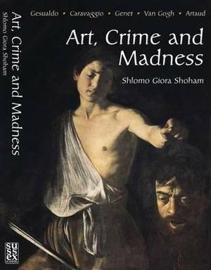 Art, Crime and Madness: Gesualdo, Carravagio, Genet, Van Gogh, Artaud