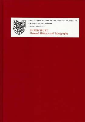 A History of Shropshire: General History and Topography: VI. I: Shrewsbury: General History and Topography