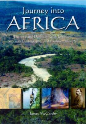 Journey into Africa: The Life and Death of Keith Johnston, Scottish Cartographer and Explorer (1844-79)