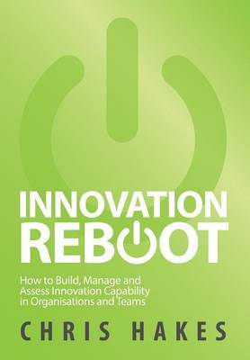 Innovation Reboot: How to Build, Manage and Assess Innovation Capability in Organisations and Teams