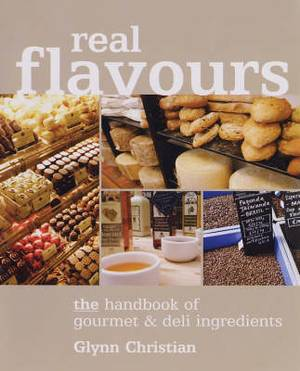 Real Flavours: The Handbook of Gourmet and Deli Ingredients