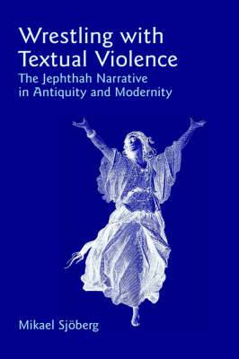 Wrestling with Textual Violence: The Jephthah Narrative in Antiquity and Modernity