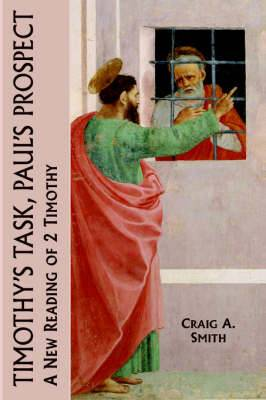 Timothy's Task, Paul's Prospect: A New Reading of 2 Timothy