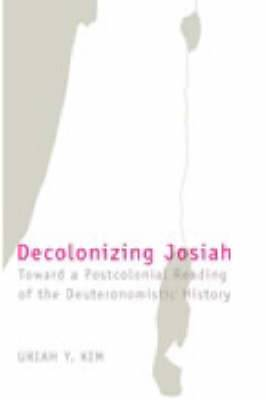 Decolonizing Josiah: Toward a Postcolonial Reading of the Deuteronomistic History
