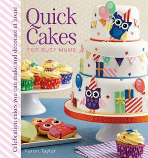 Quick Cakes for Busy Mums: Celebration Cakes You Can Make and Decorate at Home