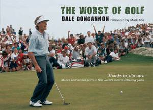 The Worst of Golf: Shanks to Slip Ups - Malice and Missed Putts in the World's Most Frustrating Game