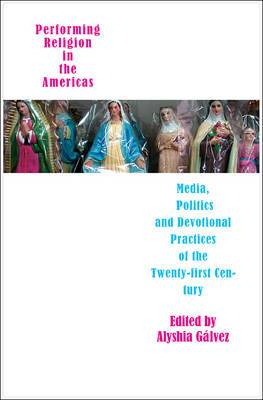 Performing Religion in the Americas: Media, Politics, and Devotional Practices of the 21st Century