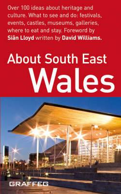 About South East Wales: Over 100 Ideas About Heritage and Culture - What to See and Do; Festivals, Events, Castles, Museums, Galleries, Where to Eat and Stay
