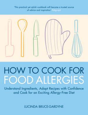 How to Cook for Food Allergies: Understand Ingredients, Adapt Recipes with Confidence and Cook for an Exciting Allergy-free Diet