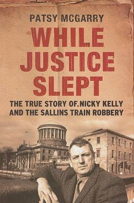 While Justice Slept: Nicky Kelly and the True Story Behind the Sallins Train Robbery