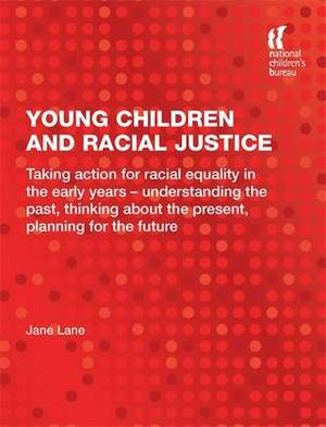 Young Children and Racial Justice: Taking Action for Racial Equality in the Early Years - Understanding the Past, Thinking About the Present, Planning for the Future