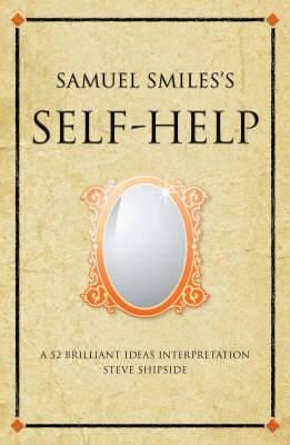 Samuel Smiles's Self-Help: A 52 brilliant ideas interpretation