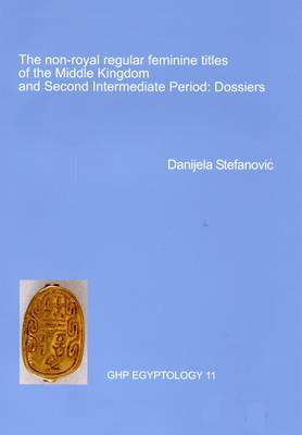 The Non-Royal Regular Feminine Titles of the Middle Kingdom and Second Intermediate Period: Dossiers: No. 11: GHP Egyptology
