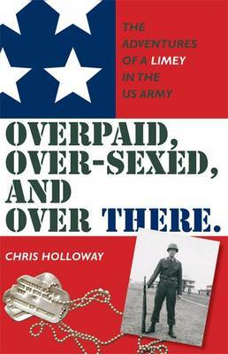 Over Paid, Over-sexed, and Over There: The Adventures of a Limey in the US Army