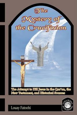 The Mystery of the Crucifixion: Jesus' Last Days in the Qur'an, the Bible, and Historical Sources