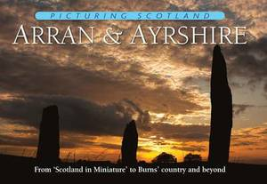 Picturing Scotland: Arran & Ayrshire: From Scotland in Miniature to Burns' Country and Beyond: Volume 19