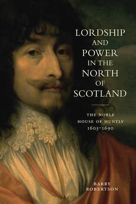 Lordship and Power in the North of Scotland: The Noble House of Huntly 1603-1690