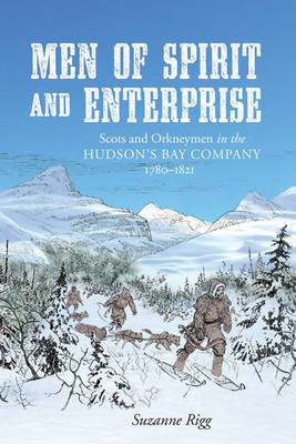 Men of Spirit and Enterprise: Scots and Orkneymen in the Hudson's Bay Company, 1780-1821