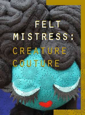 Creature Couture: The Art of Felt Mistress