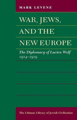 War, Jews, and the New Europe: The Diplomacy of Lucien Wolf, 1914-1919