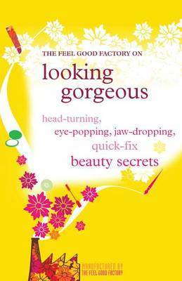 The  Feel Good Factory  on Looking Gorgeous: Head-turning, Eye-popping, Jaw-dropping Quick Fix Beauty Secrets