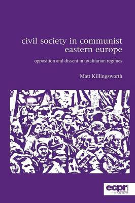 Civil Society in Communist Eastern Europe: Opposition and Dissent in Totalitarian Regimes