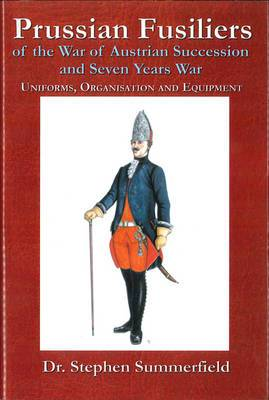 Prussian Fusiliers of the War of Austrian Succession and Seven Years War: Uniforms, Organisation and Equipment