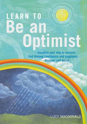 Learn to be an Optimist: Visualize Your Way to Success, Find Lifelong Confidence and Happiness, Discover Self-belief