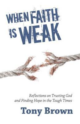 When Faith is Weak: Reflections on Trusting God and Finding Hope in the Tough Times