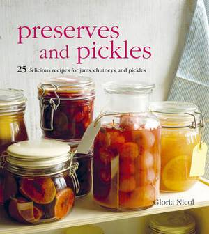 Preserves and Pickles: 25 Delicious Recipes for Jams, Chutneys, and Relishes