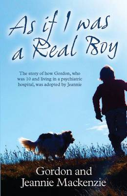 As If I Was a Real Boy: The Story of How Gordon, Who Was 10 and Living in a Psychiatric Hospital, Was Adopted by Jeannie
