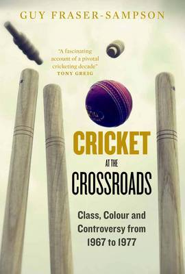 Cricket at the Crossroads: Class, Colour and Controversy from 1967 to 1977