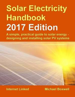 The Solar Electricity Handbook: A Simple, Practical Guide to Solar Energy - Designing and Installing Solar Photovoltaic Systems.: 2017