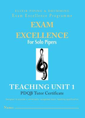 Exam Excellence for Solo Pipers: Teaching Unit 1: Teaching Unit 1 : PDQB tutor certificate